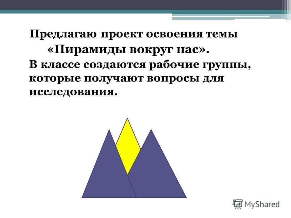 Предлагаю проект освоения темы «Пирамиды вокруг нас». В классе создаются рабочие группы, которые получают вопросы для исследования.