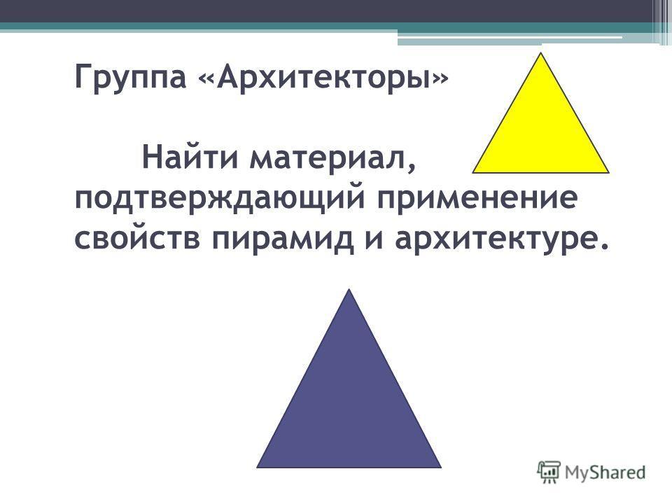 Группа «Архитекторы» Найти материал, подтверждающий применение свойств пирамид и архитектуре.