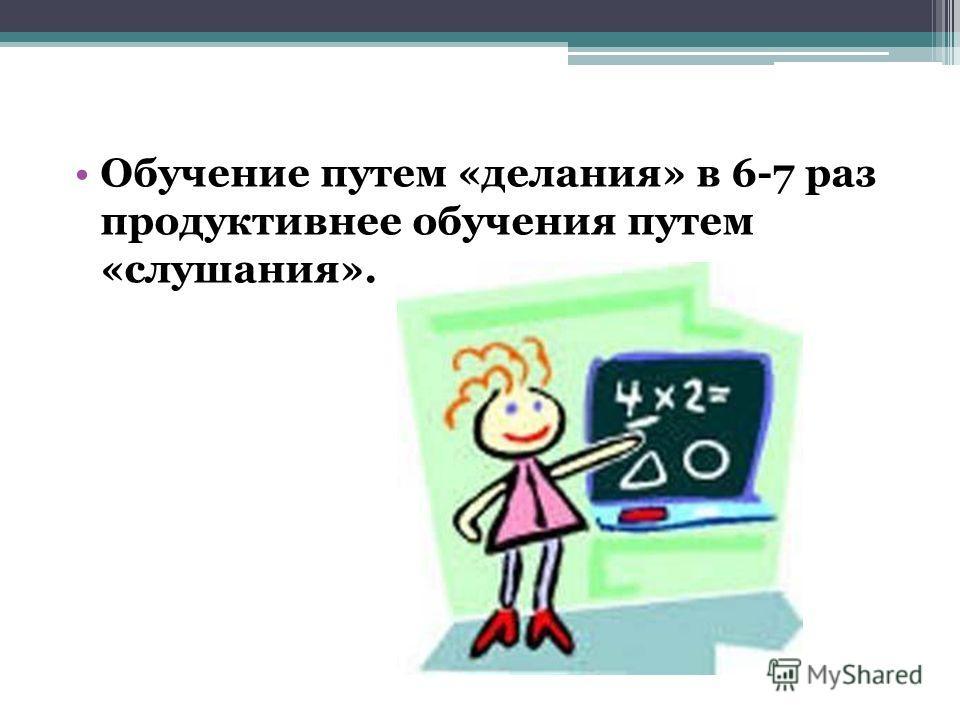 Обучение путем «делания» в 6-7 раз продуктивнее обучения путем «слушания».