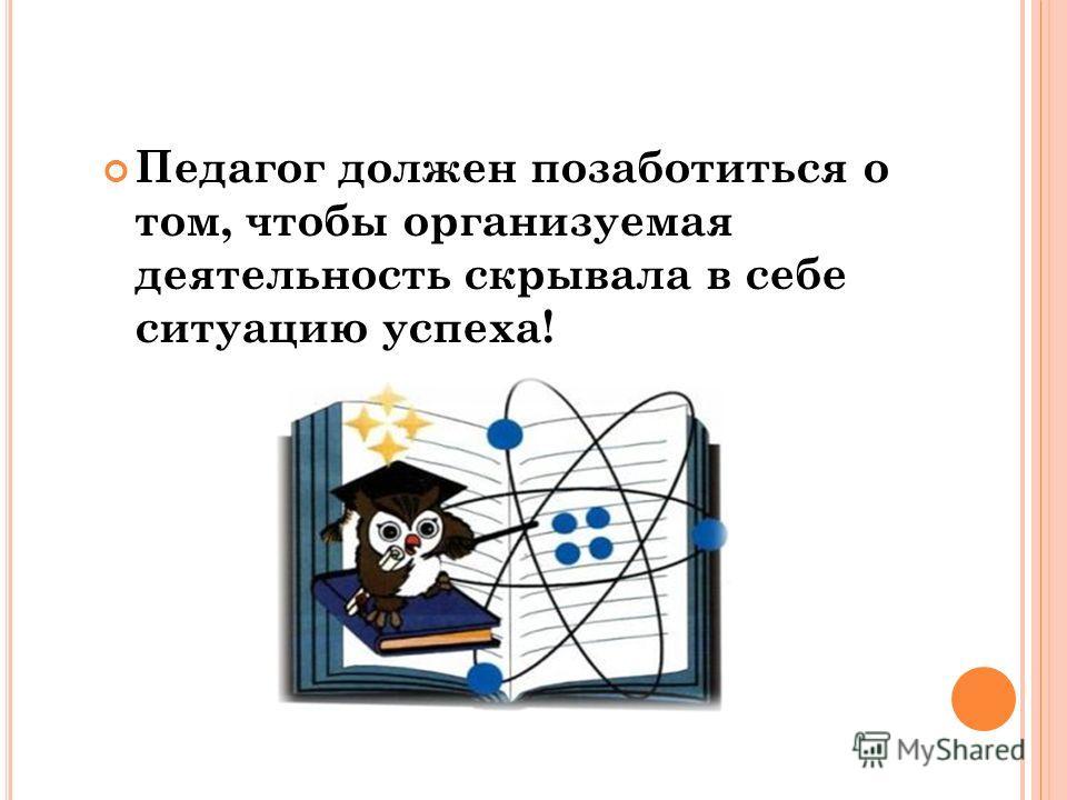 Педагог должен позаботиться о том, чтобы организуемая деятельность скрывала в себе ситуацию успеха!