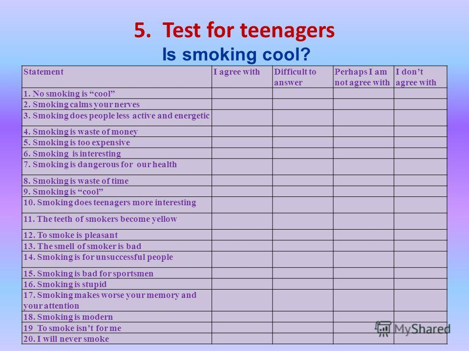 5. Test for teenagers Is smoking cool? StatementI agree withDifficult to answer Perhaps I am not agree with I dont agree with 1. No smoking is cool 2. Smoking calms your nerves 3. Smoking does people less active and energetic 4. Smoking is waste of m