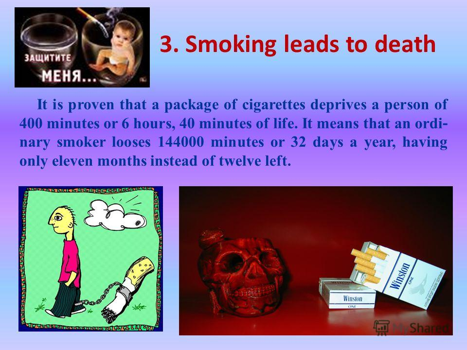 3. Smoking leads to death It is proven that a package of cigarettes deprives a person of 400 minutes or 6 hours, 40 min ­ utes of life. It means that an ordi ­ nary smoker looses 144000 min ­ utes or 32 days a year, having only eleven months instead