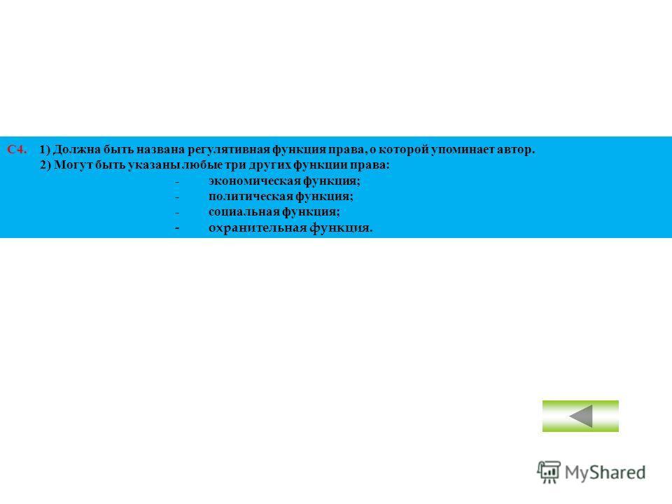 С4. 1) Должна быть названа регулятивная функция права, о которой упоминает автор. 2) Могут быть указаны любые три других функции права: -экономическая функция; -политическая функция; -социальная функция; -охранительная функция.