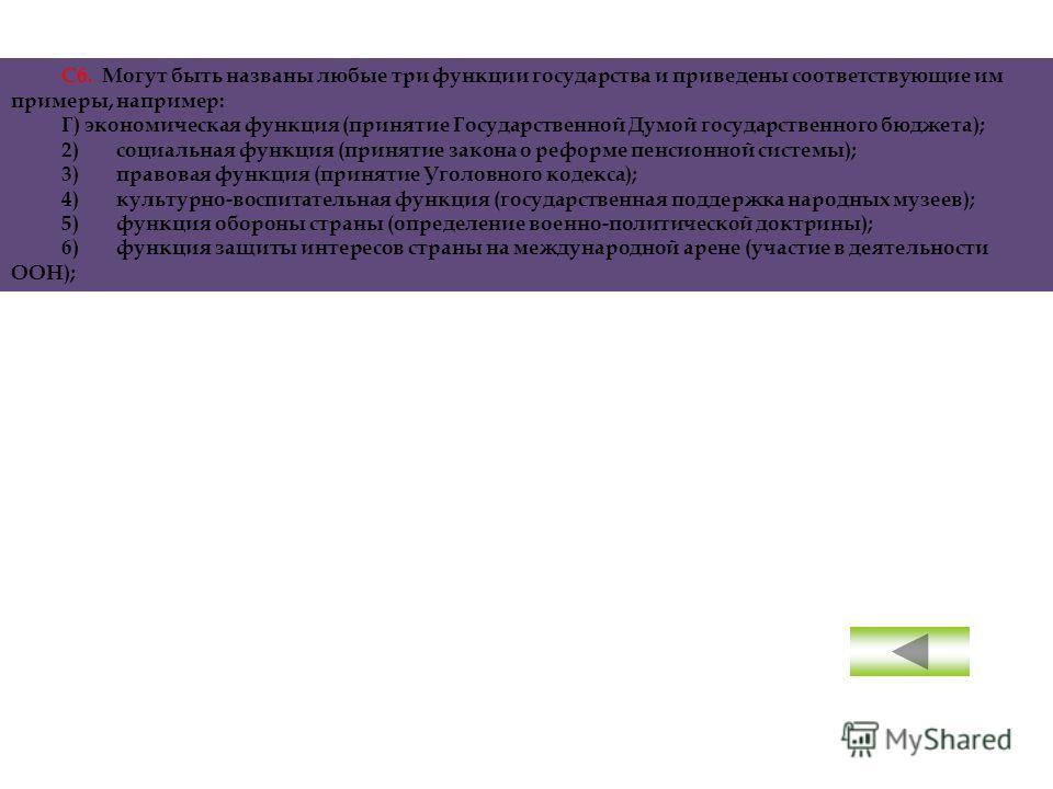 С6. Могут быть названы любые три функции государства и приведены соответствующие им примеры, например: Г) экономическая функция (принятие Государственной Думой государственного бюджета); 2)социальная функция (принятие закона о реформе пенсионной сист
