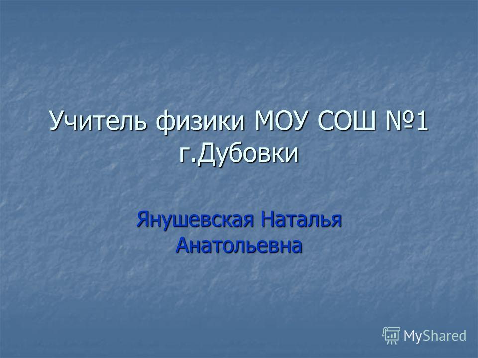 Учитель физики МОУ СОШ 1 г.Дубовки Янушевская Наталья Анатольевна