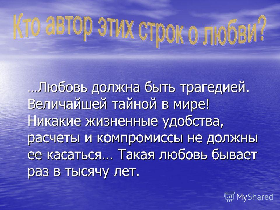 … Любовь должна быть трагедией. Величайшей тайной в мире! Никакие жизненные удобства, расчеты и компромиссы не должны ее касаться… Такая любовь бывает раз в тысячу лет.