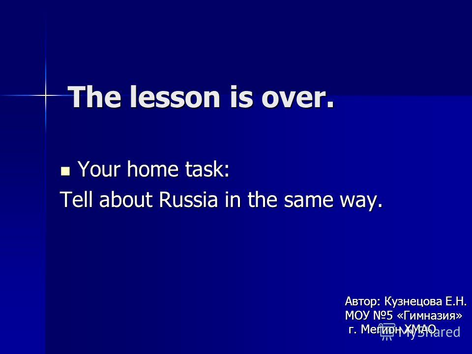 The lesson is over. Your home task: Your home task: Tell about Russia in the same way. Автор: Кузнецова Е.Н. МОУ 5 «Гимназия» г. Мегион ХМАО г. Мегион ХМАО