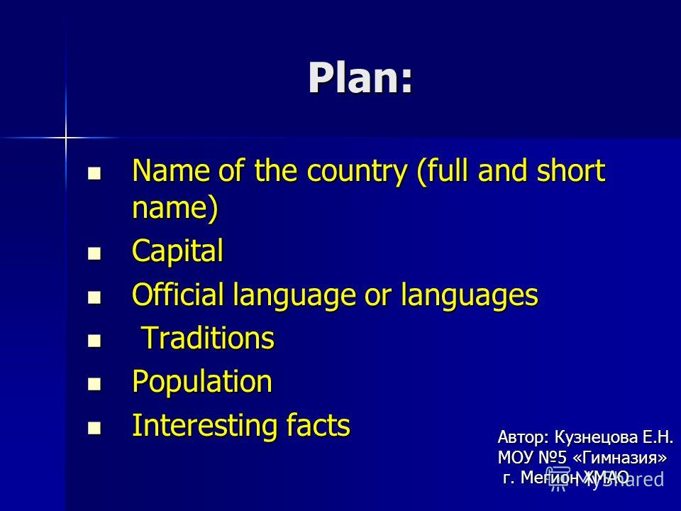 Plan: Name of the country (full and short name) Name of the country (full and short name) Capital Capital Official language or languages Official language or languages Traditions Traditions Population Population Interesting facts Interesting facts Ав