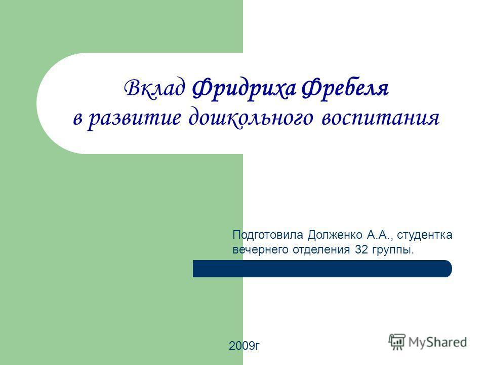 Вклад Фридриха Фребеля в развитие дошкольного воспитания Подготовила Долженко А.А., студентка вечернего отделения 32 группы. 2009 г