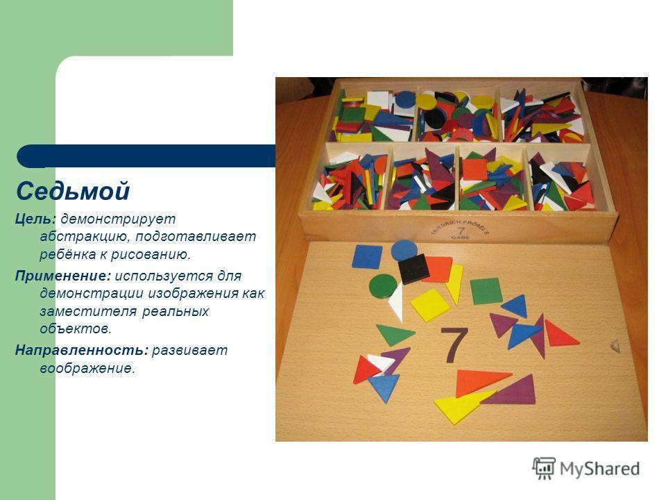Седьмой Цель: демонстрирует абстракцию, подготавливает ребёнка к рисованию. Применение: используется для демонстрации изображения как заместителя реальных объектов. Направленность: развивает воображение.