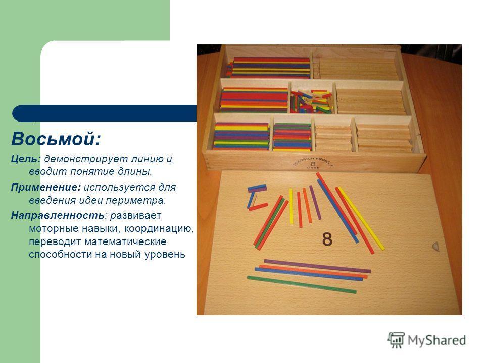 Восьмой: Цель: демонстрирует линию и вводит понятие длины. Применение: используется для введения идеи периметра. Направленность: развивает моторные навыки, координацию, переводит математические способности на новый уровень