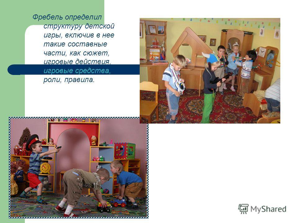 Фребель определил структуру детской игры, включив в нее такие составные части, как сюжет, игровые действия, игровые средства, роли, правила.