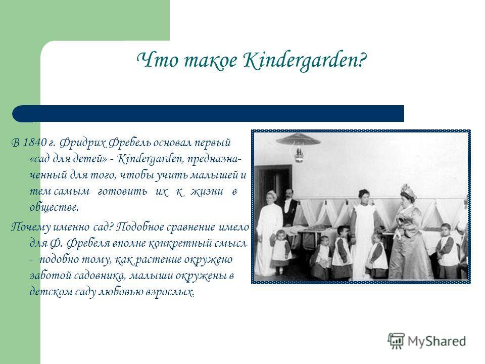 Что такое Кindergarden? В 1840 г. Фридрих Фребель основал первый «сад для детей» - Кindergarden, предназна ченный для того, чтобы учить малышей и тем самым готовить их к жизни в обществе. Почему именно сад? Подобное сравнение имело для Ф. Фребеля вп