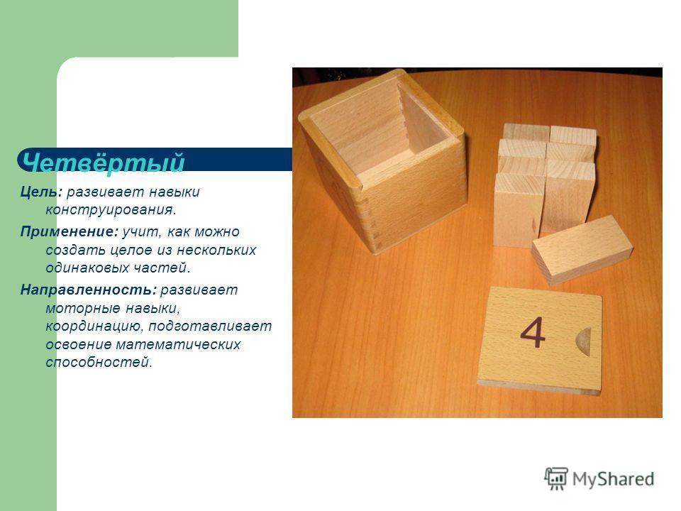 Четвёртый Цель: развивает навыки конструирования. Применение: учит, как можно создать целое из нескольких одинаковых частей. Направленность: развивает моторные навыки, координацию, подготавливает освоение математических способностей.