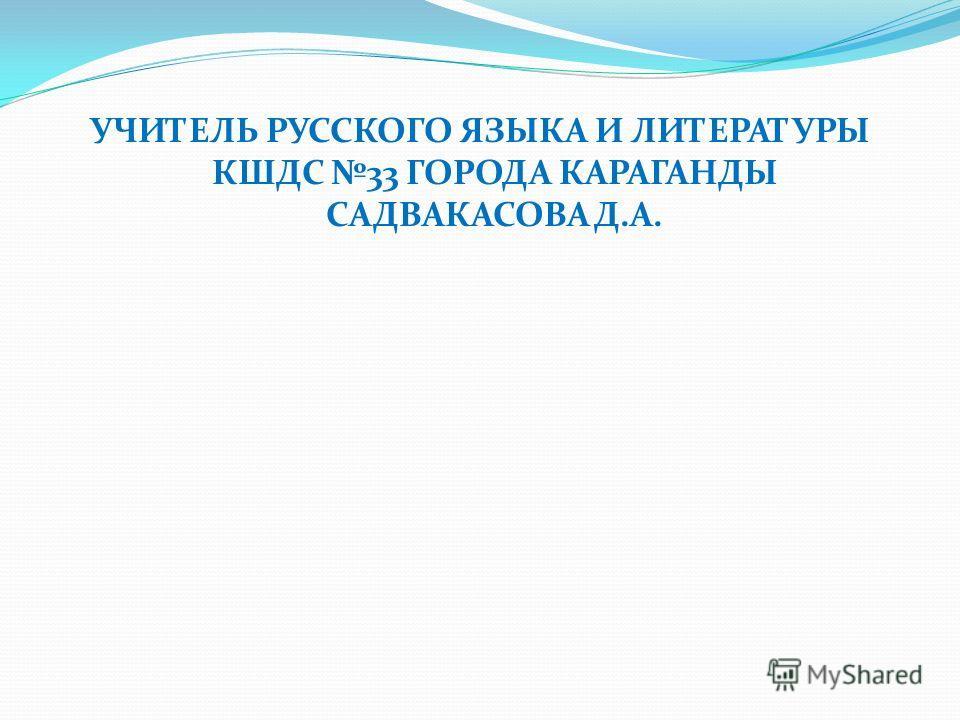 УЧИТЕЛЬ РУССКОГО ЯЗЫКА И ЛИТЕРАТУРЫ КШДС 33 ГОРОДА КАРАГАНДЫ САДВАКАСОВА Д.А.