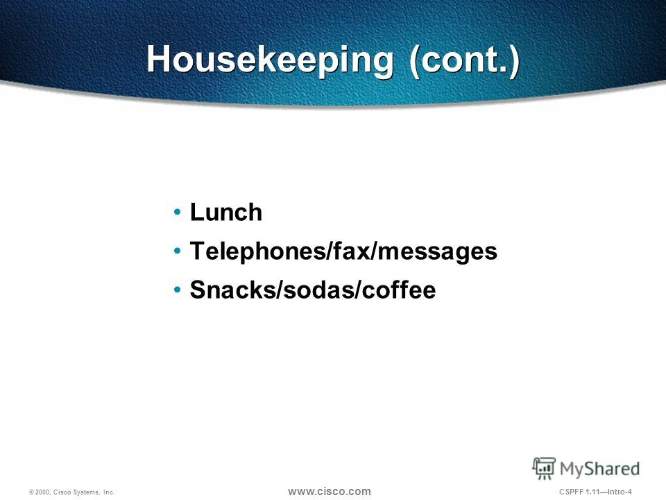 © 2000, Cisco Systems, Inc. www.cisco.com CSPFF 1.11Intro-4 Housekeeping (cont.) Lunch Telephones/fax/messages Snacks/sodas/coffee