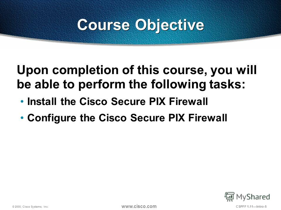 © 2000, Cisco Systems, Inc. www.cisco.com CSPFF 1.11Intro-5 Course Objective Upon completion of this course, you will be able to perform the following tasks: Install the Cisco Secure PIX Firewall Configure the Cisco Secure PIX Firewall
