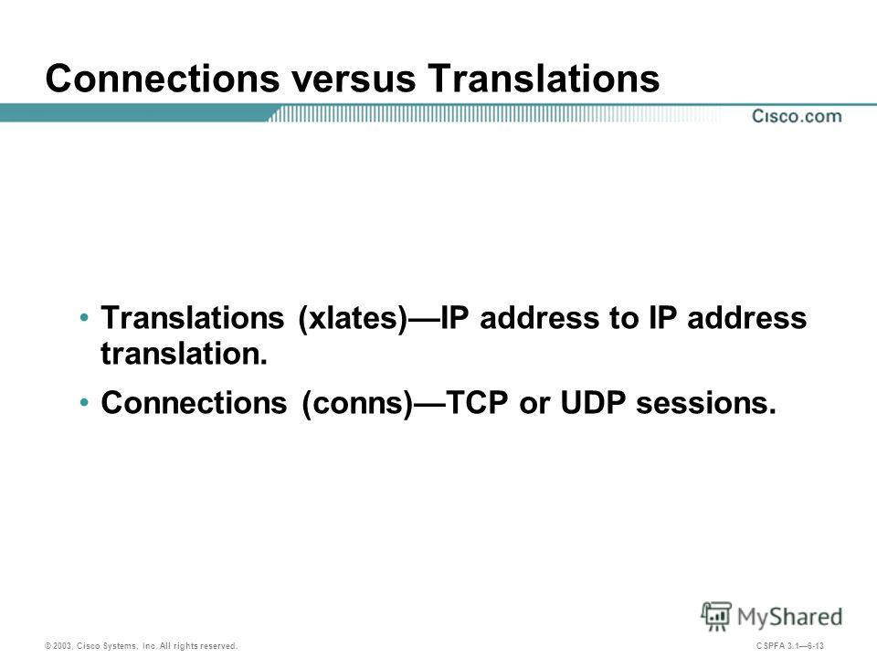 © 2003, Cisco Systems, Inc. All rights reserved. CSPFA 3.16-13 Connections versus Translations Translations (xlates)IP address to IP address translation. Connections (conns)TCP or UDP sessions.