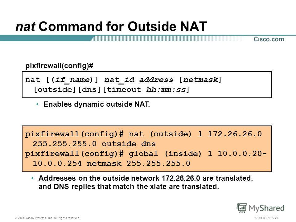 © 2003, Cisco Systems, Inc. All rights reserved. CSPFA 3.16-20 nat [(if_name)] nat_id address [netmask] [outside][dns][timeout hh:mm:ss] pixfirewall(config)# nat Command for Outside NAT Addresses on the outside network 172.26.26.0 are translated, and