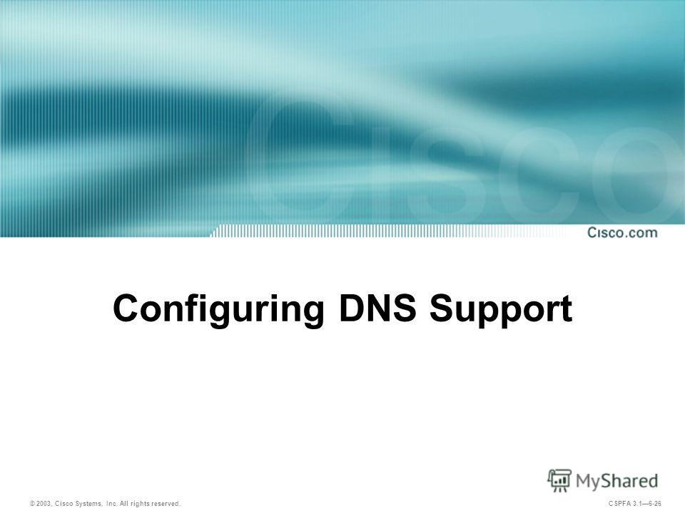 © 2003, Cisco Systems, Inc. All rights reserved. CSPFA 3.16-26 Configuring DNS Support