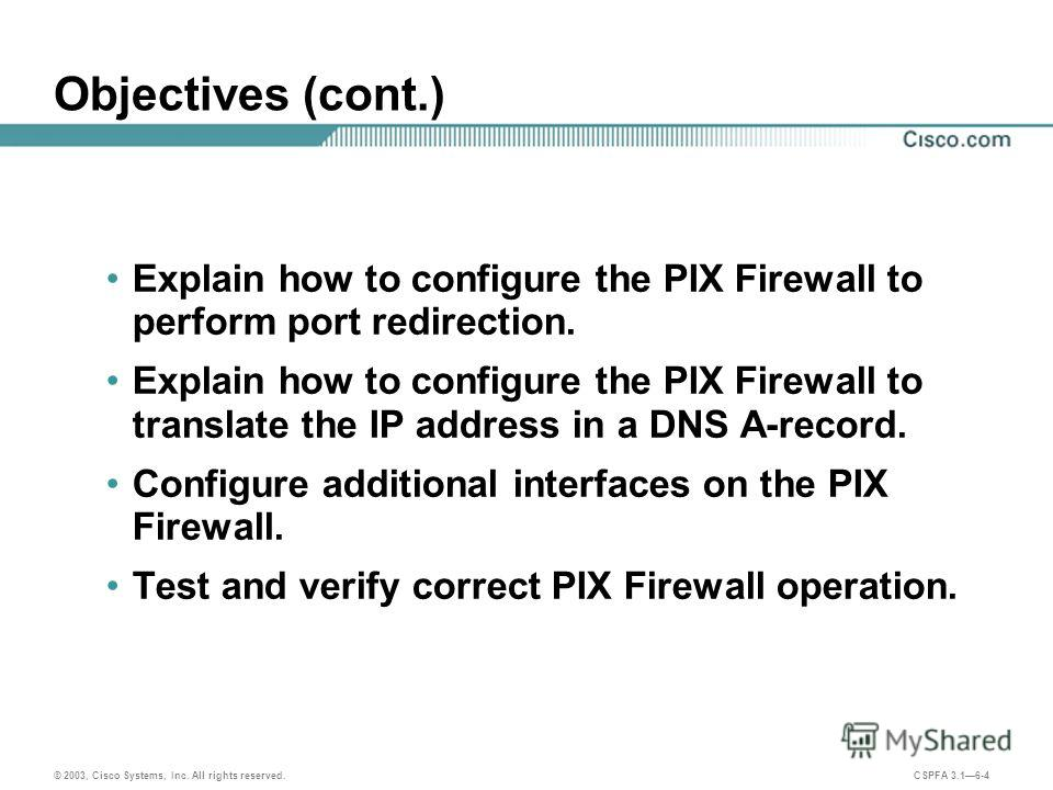 © 2003, Cisco Systems, Inc. All rights reserved. CSPFA 3.16-4 Objectives (cont.) Explain how to configure the PIX Firewall to perform port redirection. Explain how to configure the PIX Firewall to translate the IP address in a DNS A-record. Configure