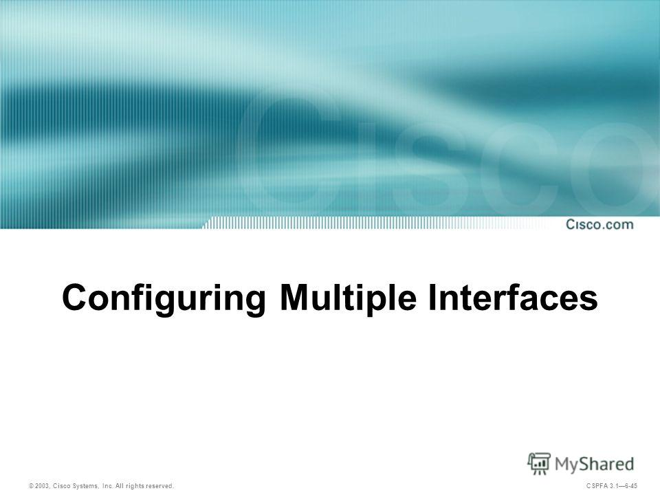© 2003, Cisco Systems, Inc. All rights reserved. CSPFA 3.16-45 Configuring Multiple Interfaces