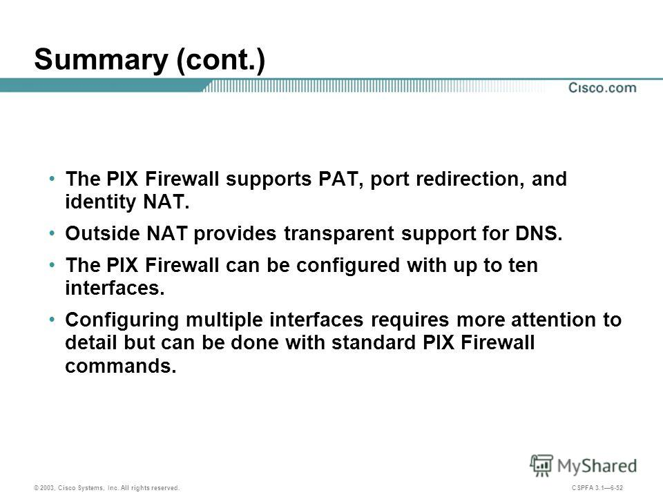 © 2003, Cisco Systems, Inc. All rights reserved. CSPFA 3.16-52 Summary (cont.) The PIX Firewall supports PAT, port redirection, and identity NAT. Outside NAT provides transparent support for DNS. The PIX Firewall can be configured with up to ten inte