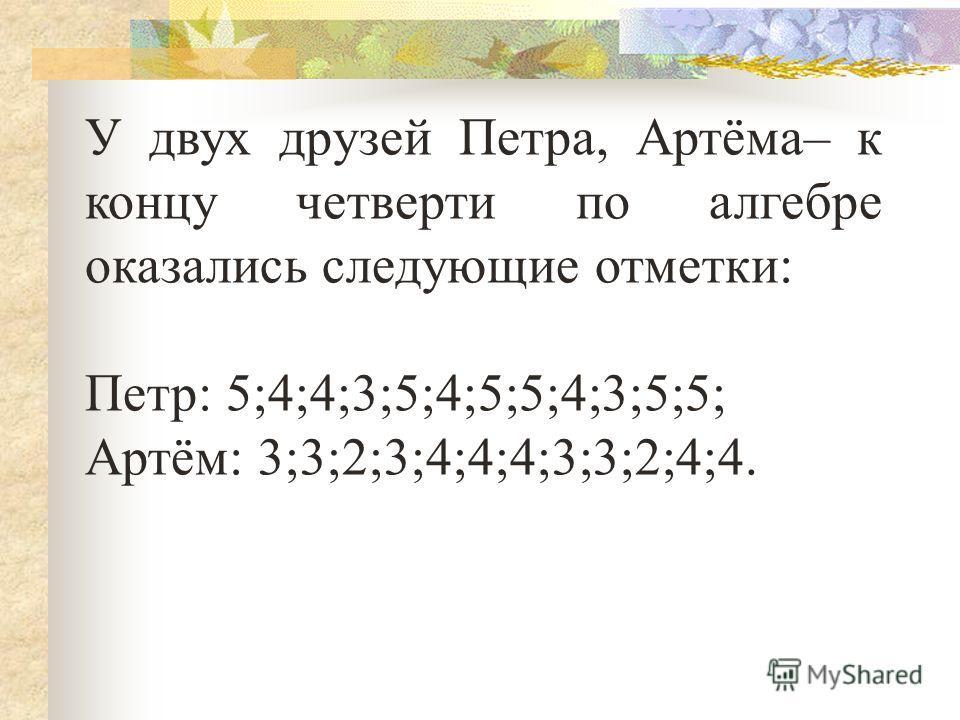У двух друзей Петра, Артёма– к концу четверти по алгебре оказались следующие отметки: Петр: 5;4;4;3;5;4;5;5;4;3;5;5; Артём: 3;3;2;3;4;4;4;3;3;2;4;4.