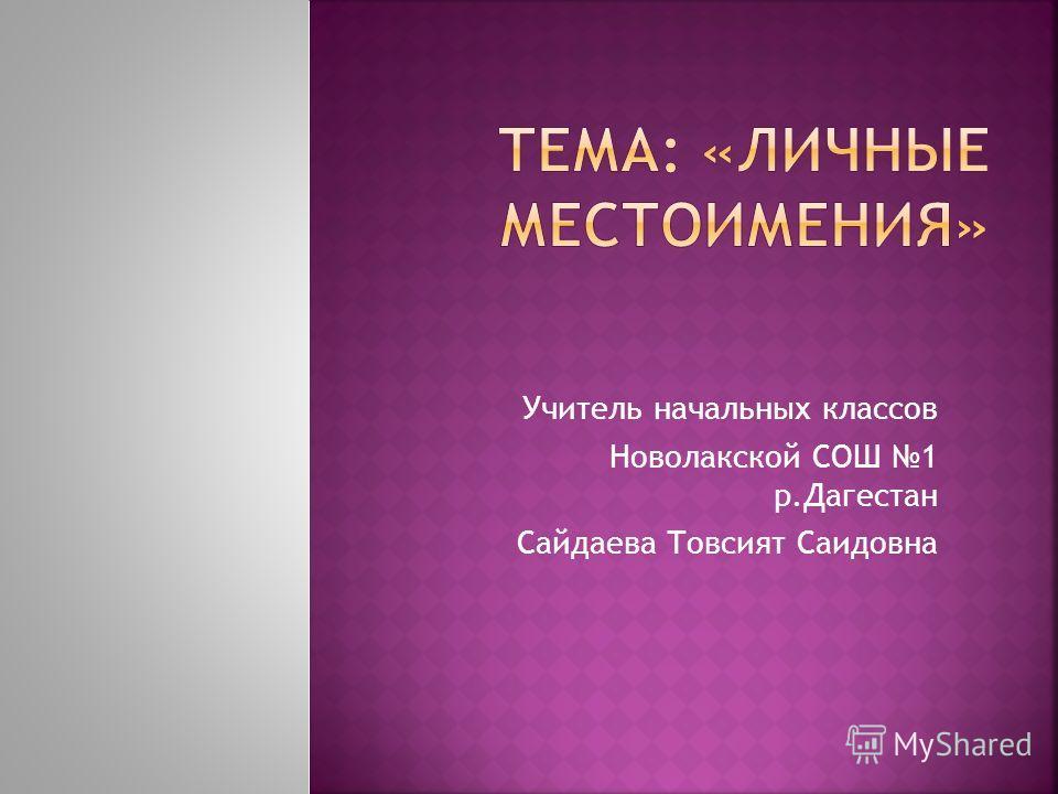 Учитель начальных классов Новолакской СОШ 1 р.Дагестан Сайдаева Товсият Саидовна