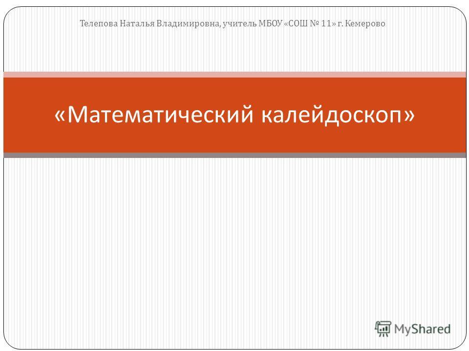 « Математический калейдоскоп » Телепова Наталья Владимировна, учитель МБОУ « СОШ 11» г. Кемерово