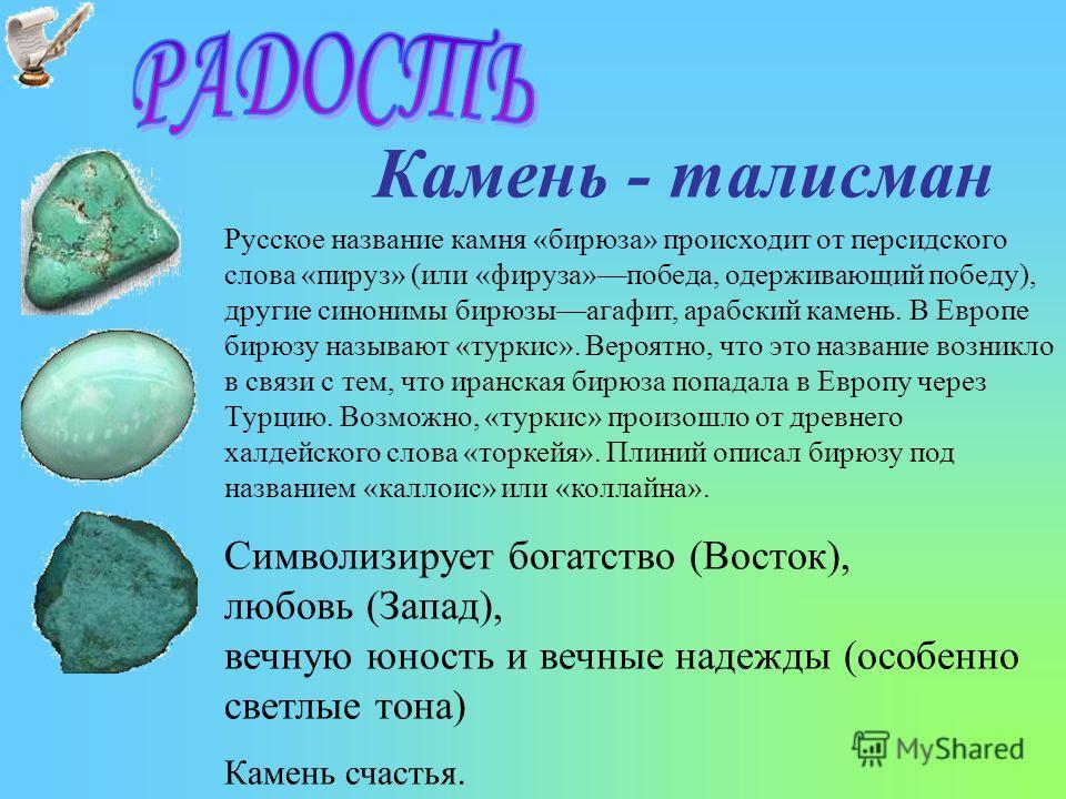 Камень - талисман Русское название камня «бирюза» происходит от персидского слова «пируз» (или «фируза»победа, одерживающий победу), другие синонимы бирюзыагафит, арабский камень. В Европе бирюзу называют «туркис». Вероятно, что это название возникло