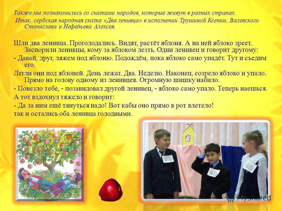 Также мы познакомились со сказками народов, которые живут в разных странах. Итак, сербская народная сказка «Два ленивца» в исполнении Трушиной Ксении, Валевского Станислава и Нефедьева Алексея. Шли два ленивца. Проголодались. Видят, растёт яблоня. А