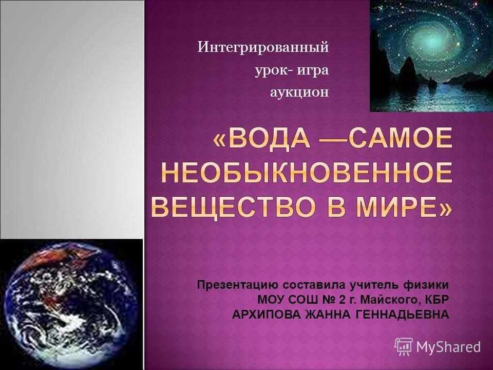 Интегрированный урок- игра аукцион Презентацию составила учитель физики МОУ СОШ 2 г. Майского, КБР АРХИПОВА ЖАННА ГЕННАДЬЕВНА