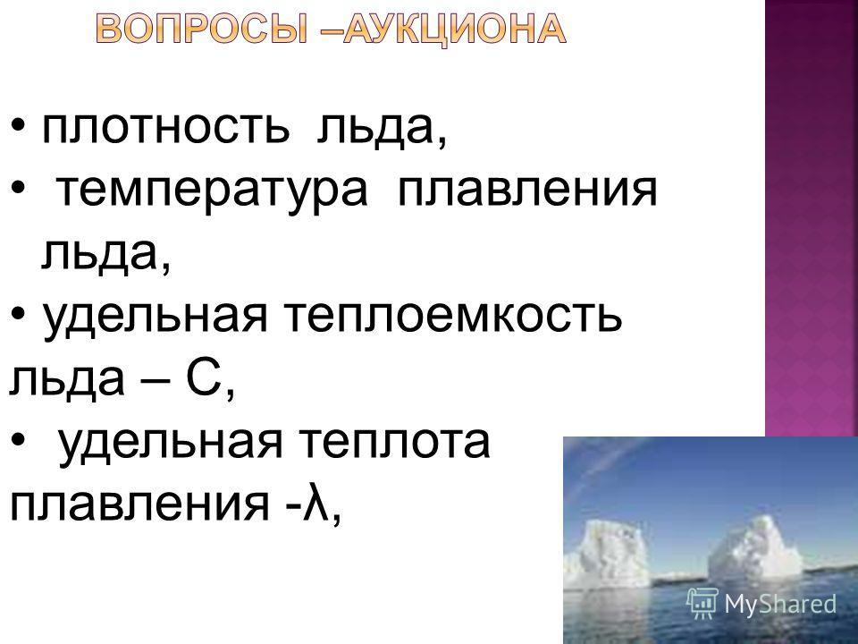 плотность льда, температура плавления льда, удельная теплоемкость льда – С, удельная теплота плавления -λ,