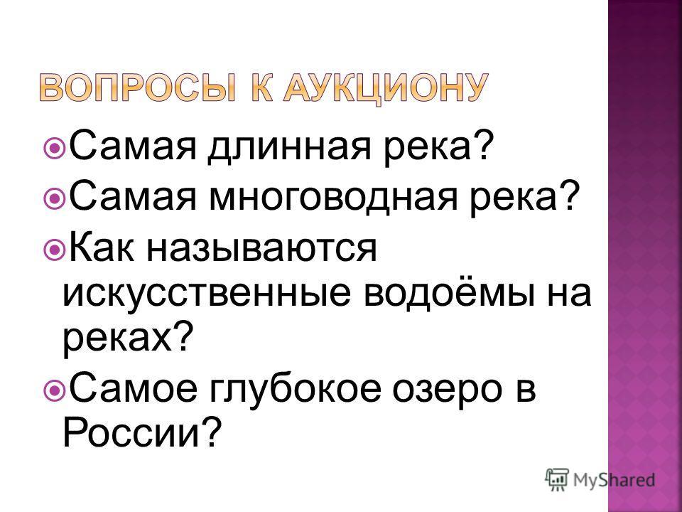 Самая длинная река? Самая многоводная река? Как называются искусственные водоёмы на реках? Самое глубокое озеро в России?