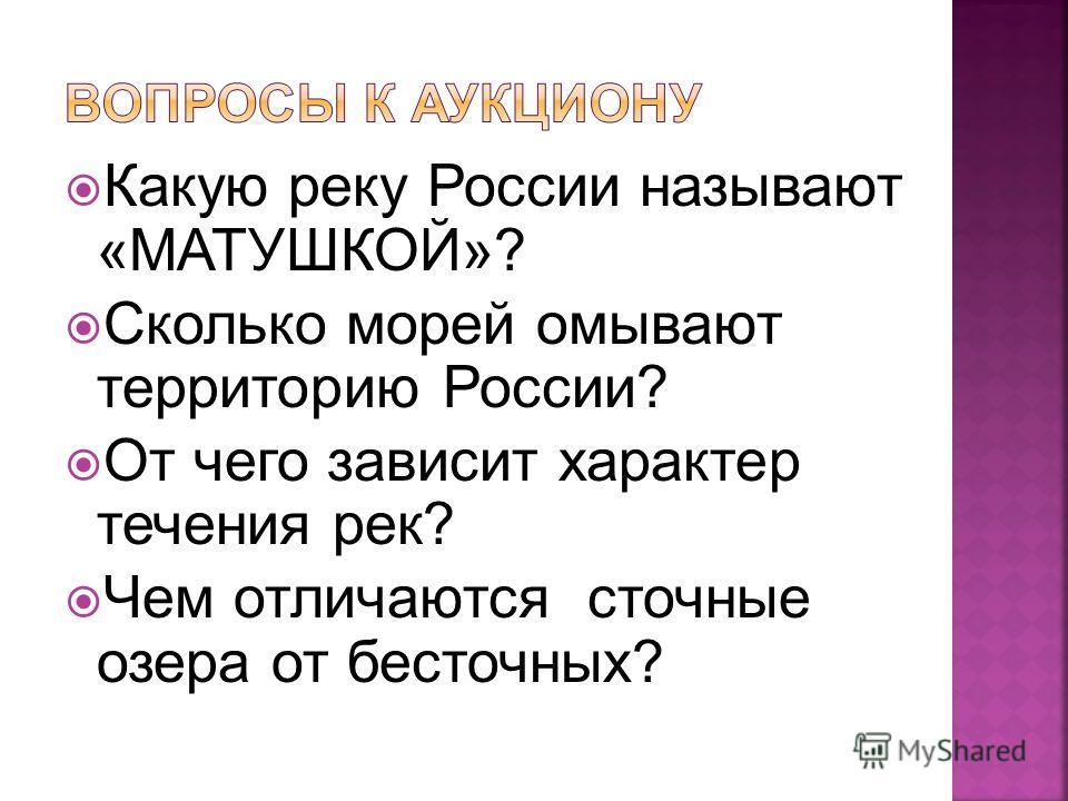 Какую реку России называют «МАТУШКОЙ»? Сколько морей омывают территорию России? От чего зависит характер течения рек? Чем отличаются сточные озера от бессточных?