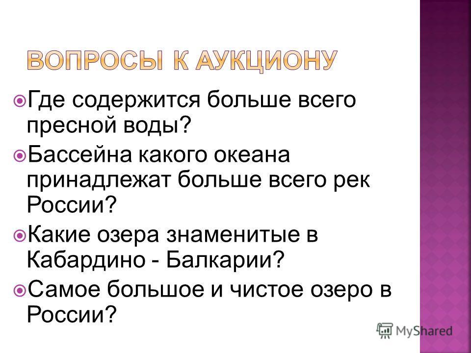 Где содержится больше всего пресной воды? Бассейна какого океана принадлежат больше всего рек России? Какие озера знаменитые в Кабардино - Балкарии? Самое большое и чистое озеро в России?