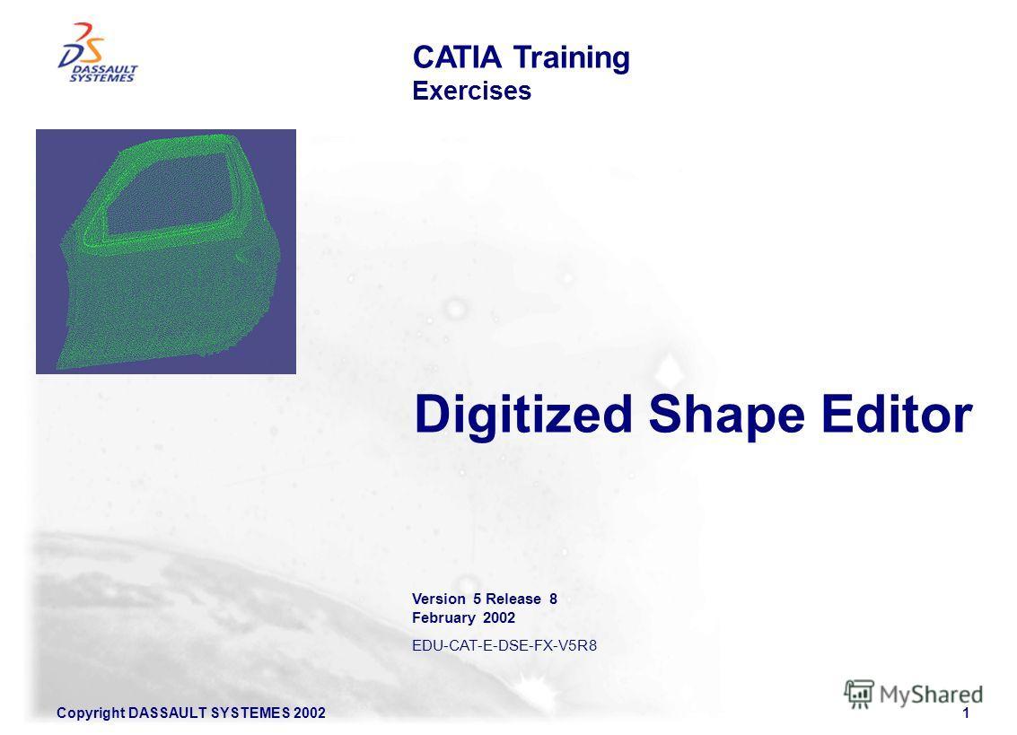 Copyright DASSAULT SYSTEMES 20021 CATIA Training Exercises Version 5 Release 8 February 2002 EDU-CAT-E-DSE-FX-V5R8 Digitized Shape Editor