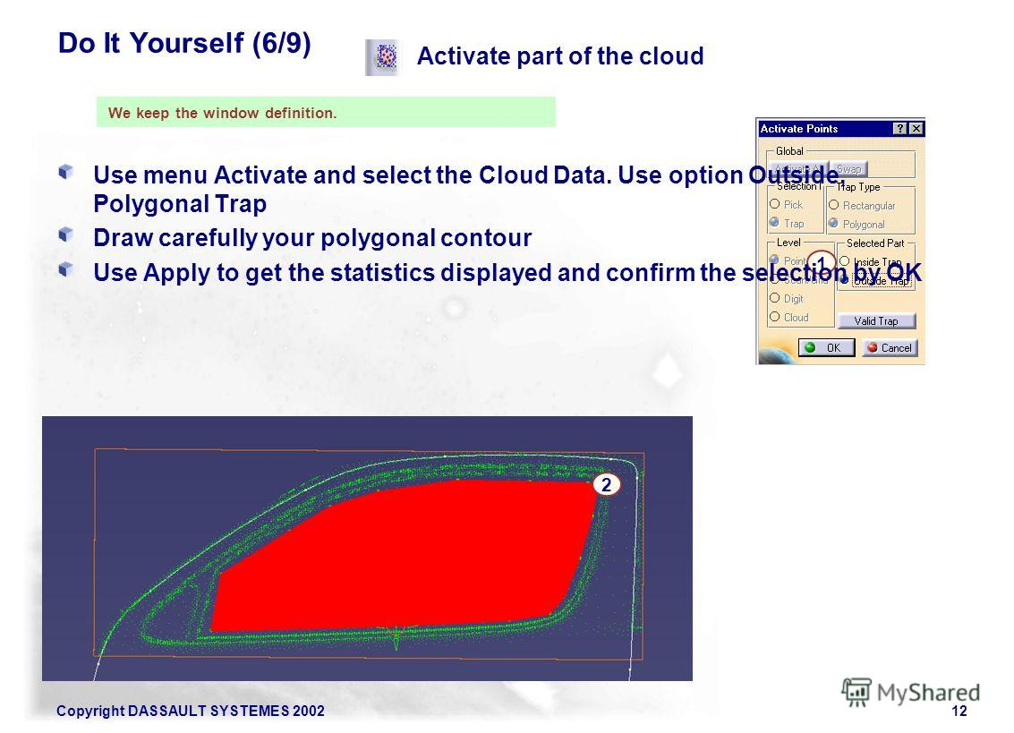 Copyright DASSAULT SYSTEMES 200212 Activate part of the cloud 1 2 We keep the window definition. Do It Yourself (6/9) Use menu Activate and select the Cloud Data. Use option Outside, Polygonal Trap Draw carefully your polygonal contour Use Apply to g