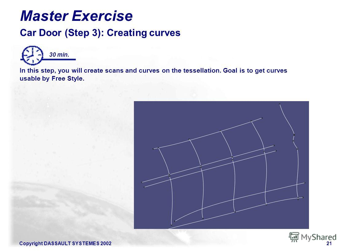 Copyright DASSAULT SYSTEMES 200221 Master Exercise Car Door (Step 3): Creating curves In this step, you will create scans and curves on the tessellation. Goal is to get curves usable by Free Style. 30 min. Illustration of the step