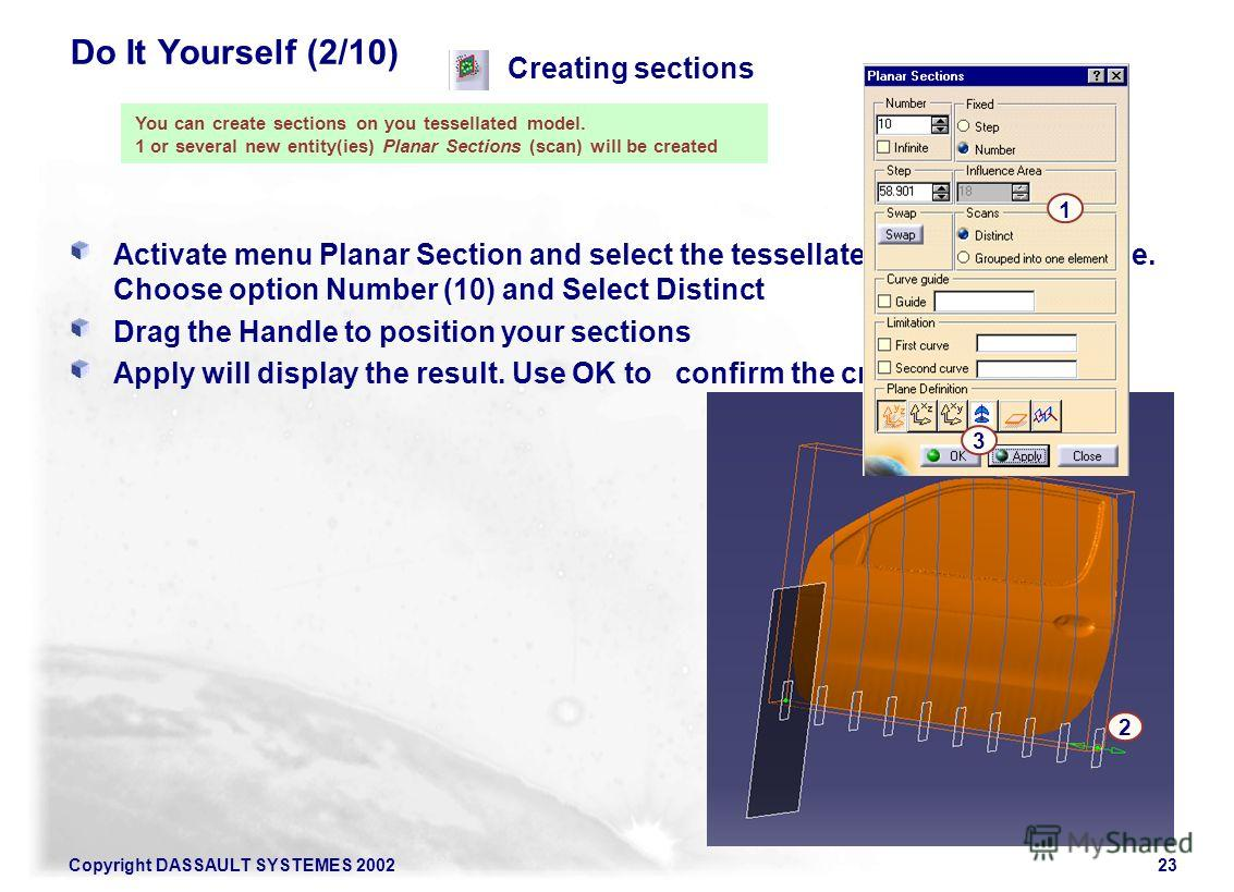 Copyright DASSAULT SYSTEMES 200223 Do It Yourself (2/10) Activate menu Planar Section and select the tessellated model. In YZ plane. Choose option Number (10) and Select Distinct Drag the Handle to position your sections Apply will display the result