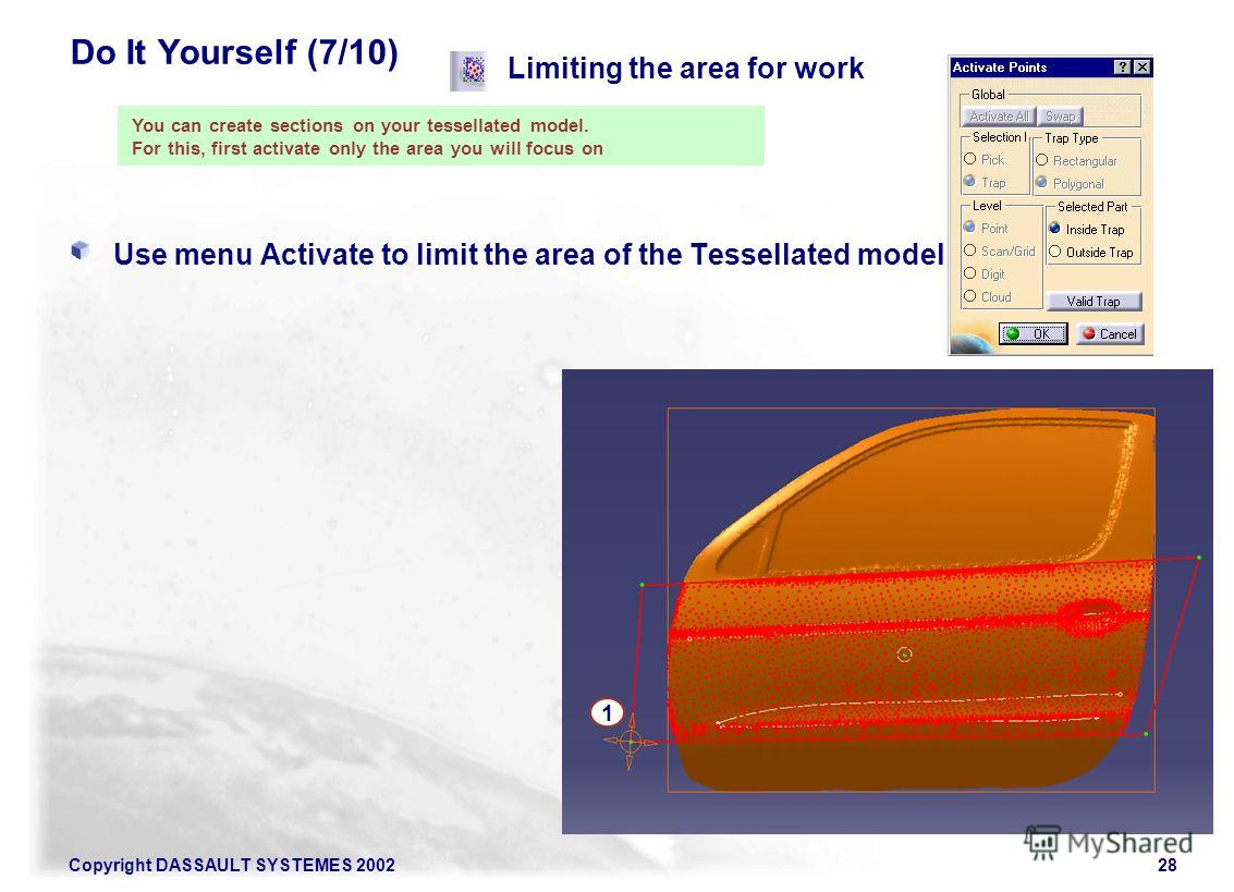Copyright DASSAULT SYSTEMES 200228 Do It Yourself (7/10) Use menu Activate to limit the area of the Tessellated model you work on Limiting the area for work You can create sections on your tessellated model. For this, first activate only the area you
