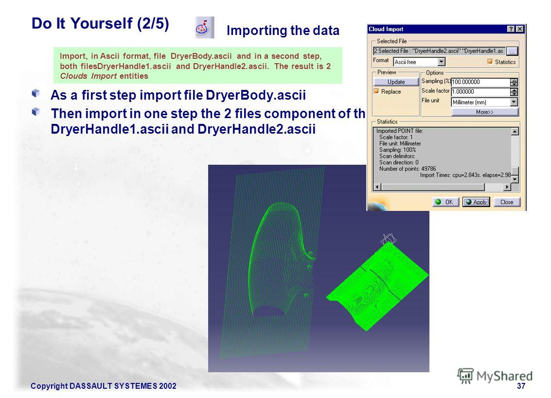 Copyright DASSAULT SYSTEMES 200237 Do It Yourself (2/5) As a first step import file DryerBody.ascii Then import in one step the 2 files component of the handle: DryerHandle1. ascii and DryerHandle2. ascii Importing the data Import, in Ascii format, f