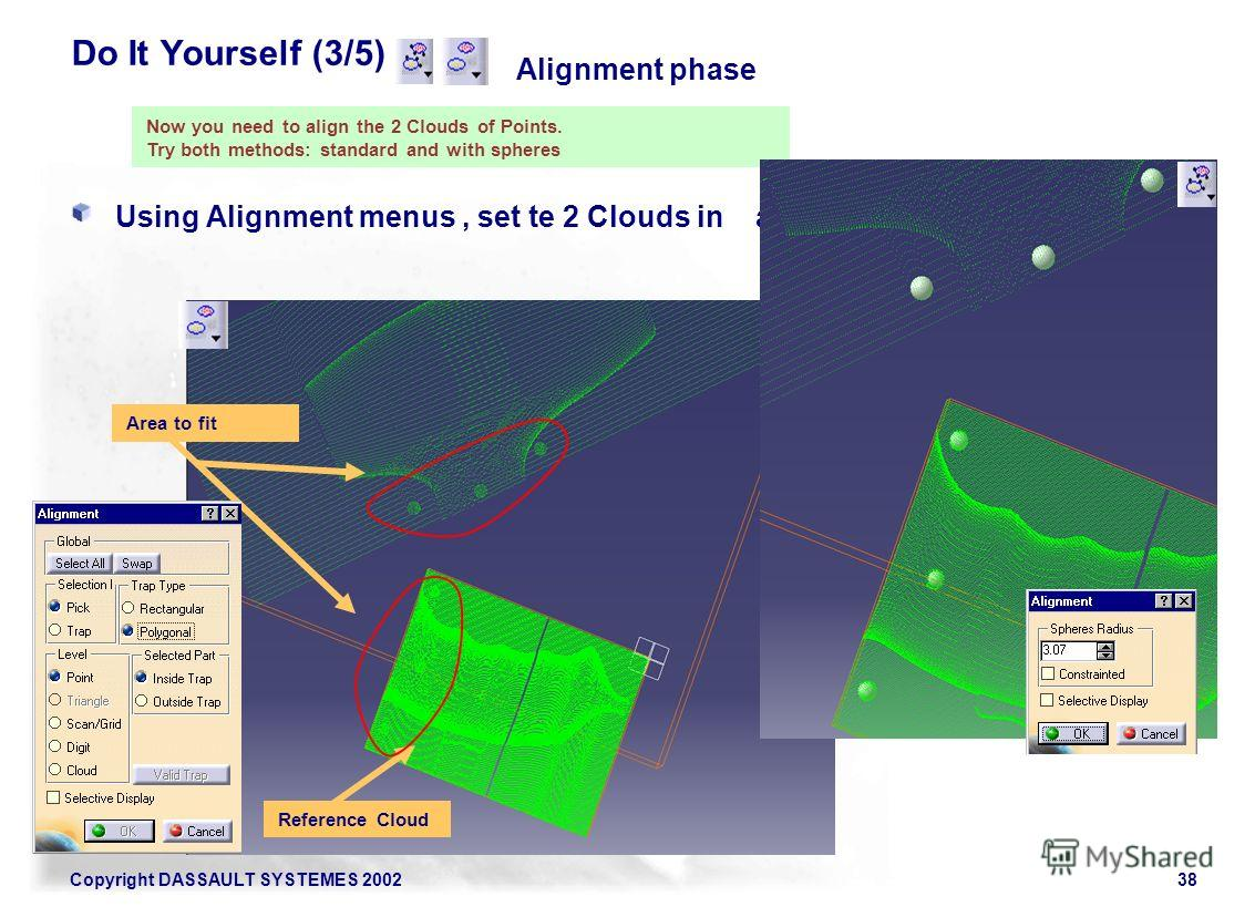 Copyright DASSAULT SYSTEMES 200238 Do It Yourself (3/5) Using Alignment menus, set te 2 Clouds in alignment. Alignment phase Now you need to align the 2 Clouds of Points. Try both methods: standard and with spheres Reference Cloud Area to fit
