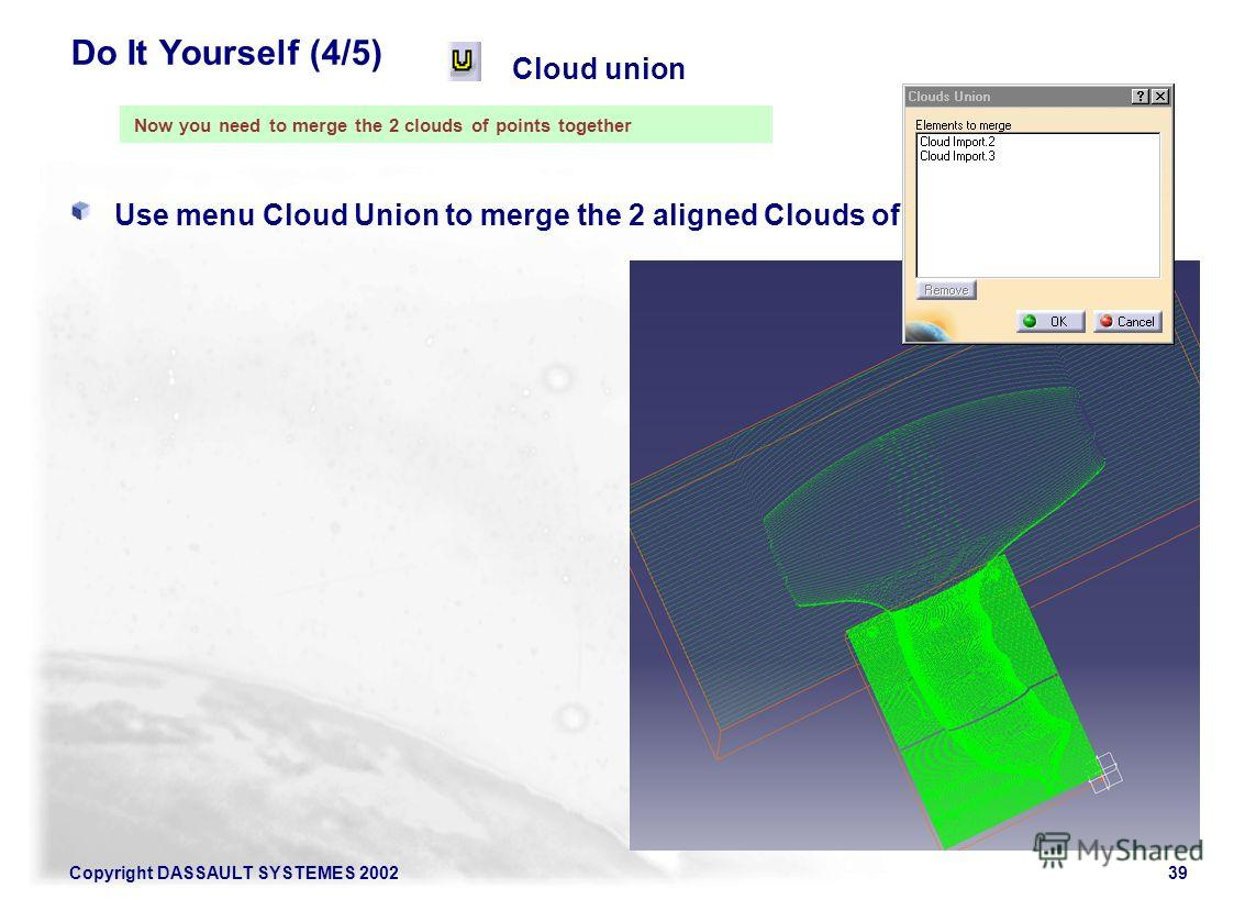 Copyright DASSAULT SYSTEMES 200239 Do It Yourself (4/5) Use menu Cloud Union to merge the 2 aligned Clouds of Points Cloud union Now you need to merge the 2 clouds of points together