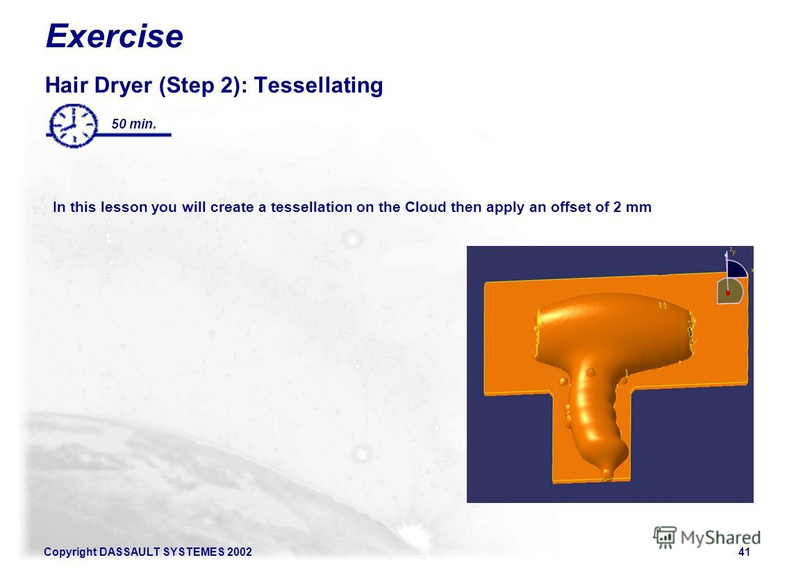 Copyright DASSAULT SYSTEMES 200241 Exercise Hair Dryer (Step 2): Tessellating In this lesson you will create a tessellation on the Cloud then apply an offset of 2 mm 50 min.