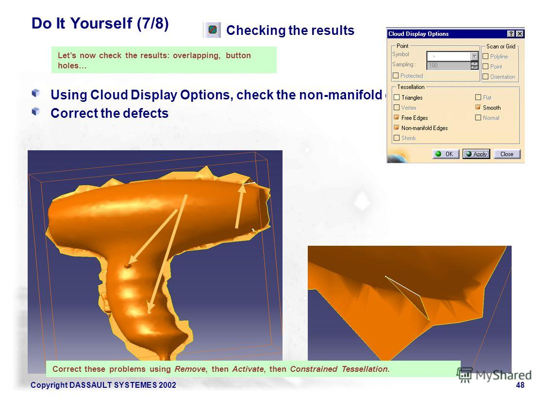 Copyright DASSAULT SYSTEMES 200248 Do It Yourself (7/8) Using Cloud Display Options, check the non-manifold edges Correct the defects Checking the results Lets now check the results: overlapping, button holes… Correct these problems using Remove, the