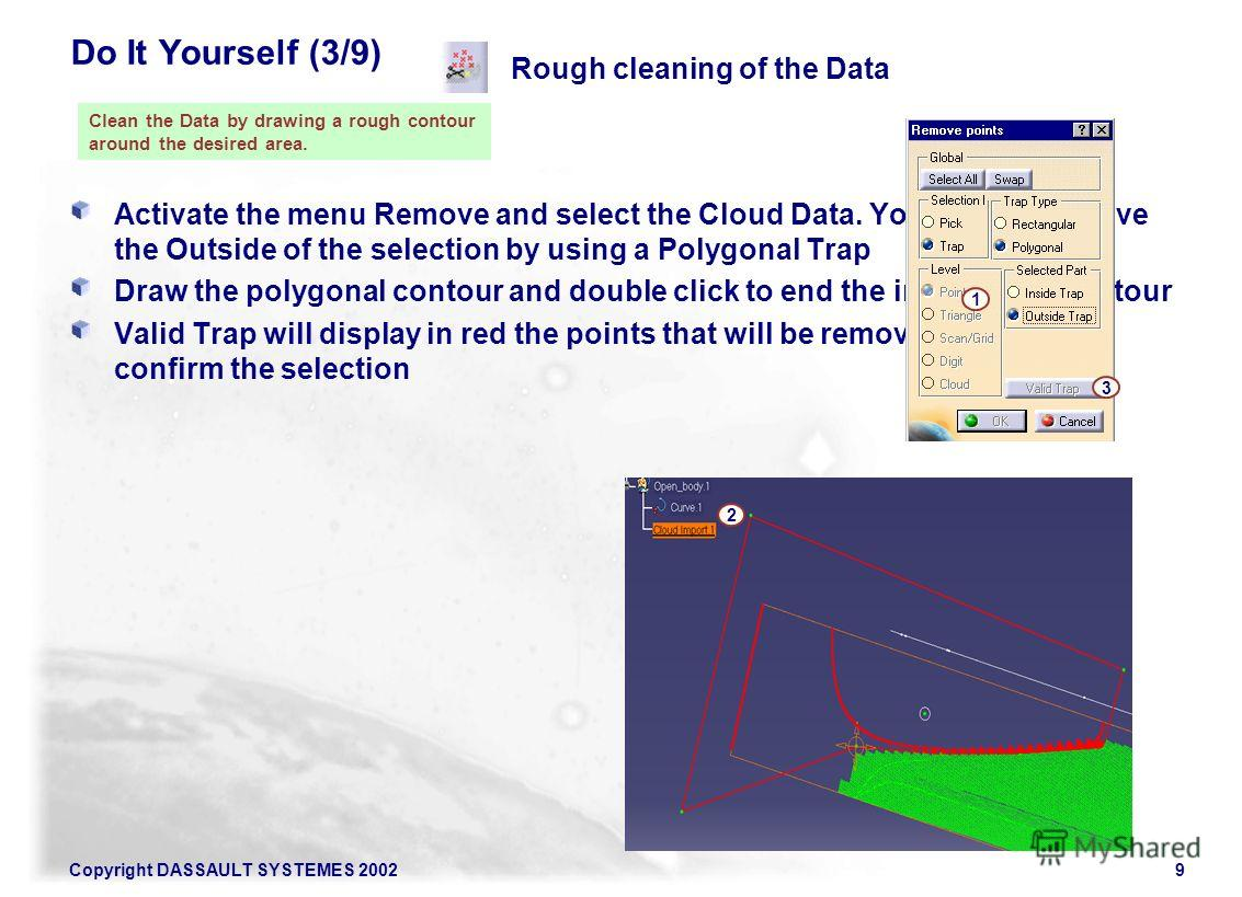 Copyright DASSAULT SYSTEMES 20029 Do It Yourself (3/9) Activate the menu Remove and select the Cloud Data. You want to remove the Outside of the selection by using a Polygonal Trap Draw the polygonal contour and double click to end the input of the c