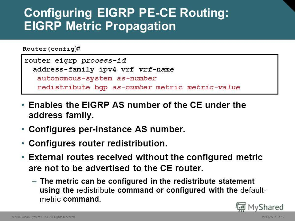© 2006 Cisco Systems, Inc. All rights reserved. MPLS v2.25-10 router eigrp process-id address-family ipv4 vrf vrf-name autonomous-system as-number redistribute bgp as-number metric metric-value Router(config )# Configuring EIGRP PE-CE Routing: EIGRP