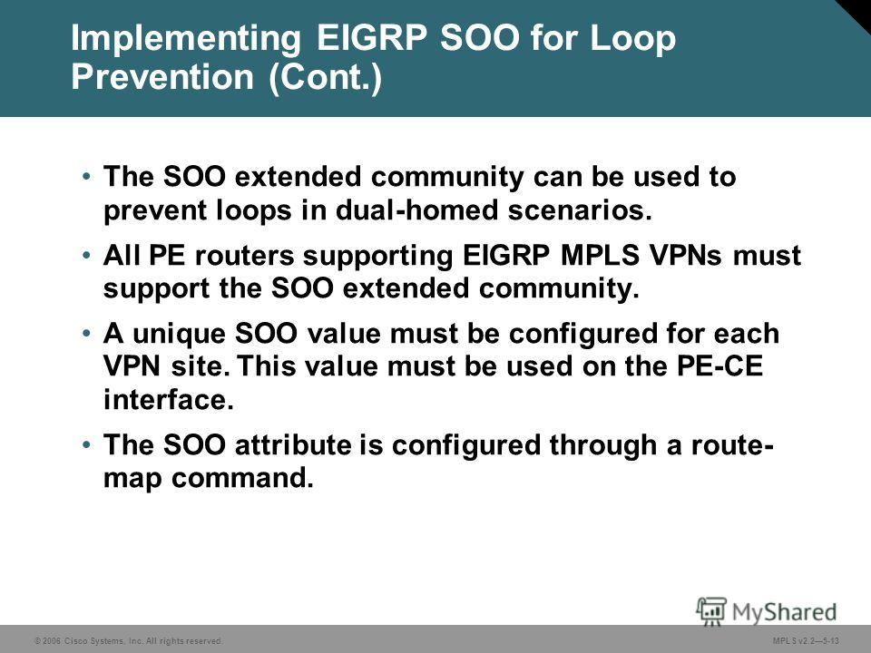 © 2006 Cisco Systems, Inc. All rights reserved. MPLS v2.25-13 The SOO extended community can be used to prevent loops in dual-homed scenarios. All PE routers supporting EIGRP MPLS VPNs must support the SOO extended community. A unique SOO value must